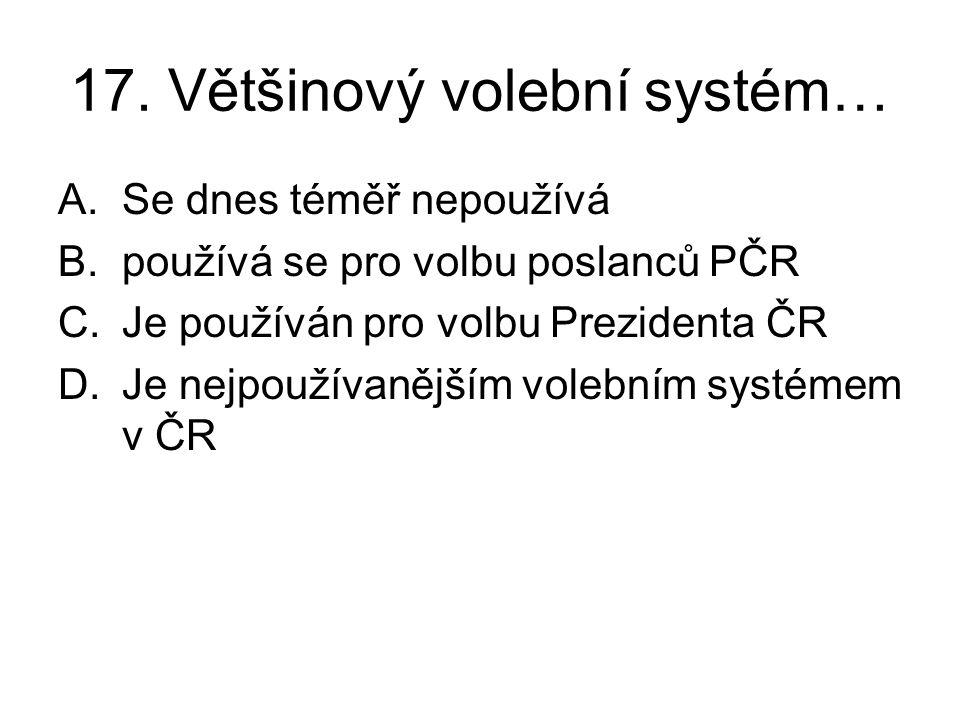 17. Většinový volební systém… A.Se dnes téměř nepoužívá B.používá se pro volbu poslanců PČR C.Je používán pro volbu Prezidenta ČR D.Je nejpoužívanější