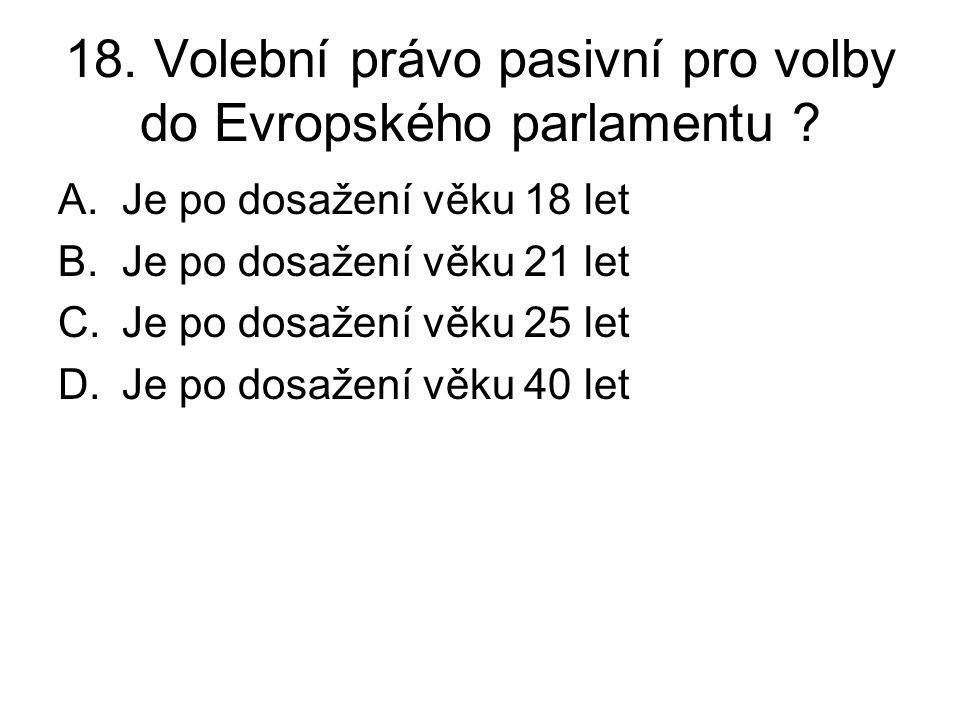 18. Volební právo pasivní pro volby do Evropského parlamentu ? A.Je po dosažení věku 18 let B.Je po dosažení věku 21 let C.Je po dosažení věku 25 let