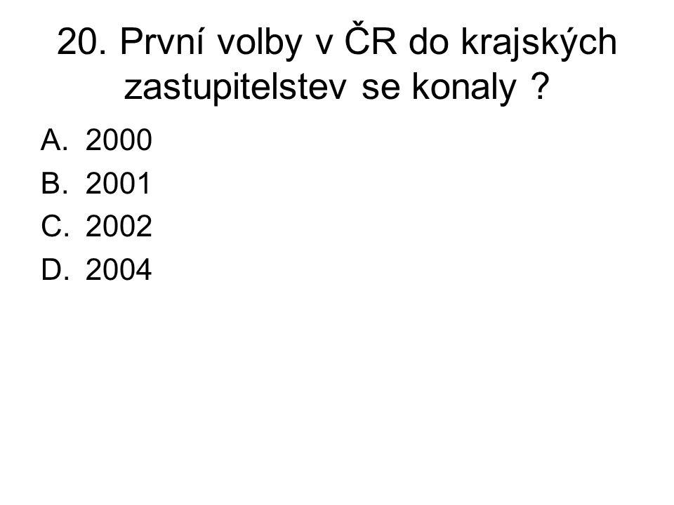 20. První volby v ČR do krajských zastupitelstev se konaly ? A.2000 B.2001 C.2002 D.2004