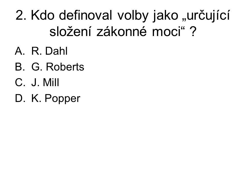"""2. Kdo definoval volby jako """"určující složení zákonné moci"""" ? A.R. Dahl B.G. Roberts C.J. Mill D.K. Popper"""