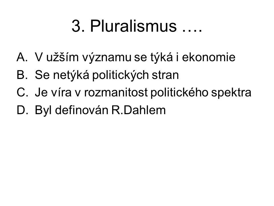 3. Pluralismus …. A.V užším významu se týká i ekonomie B.Se netýká politických stran C.Je víra v rozmanitost politického spektra D.Byl definován R.Dah