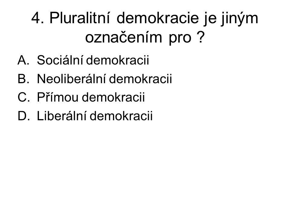 4. Pluralitní demokracie je jiným označením pro ? A.Sociální demokracii B.Neoliberální demokracii C.Přímou demokracii D.Liberální demokracii