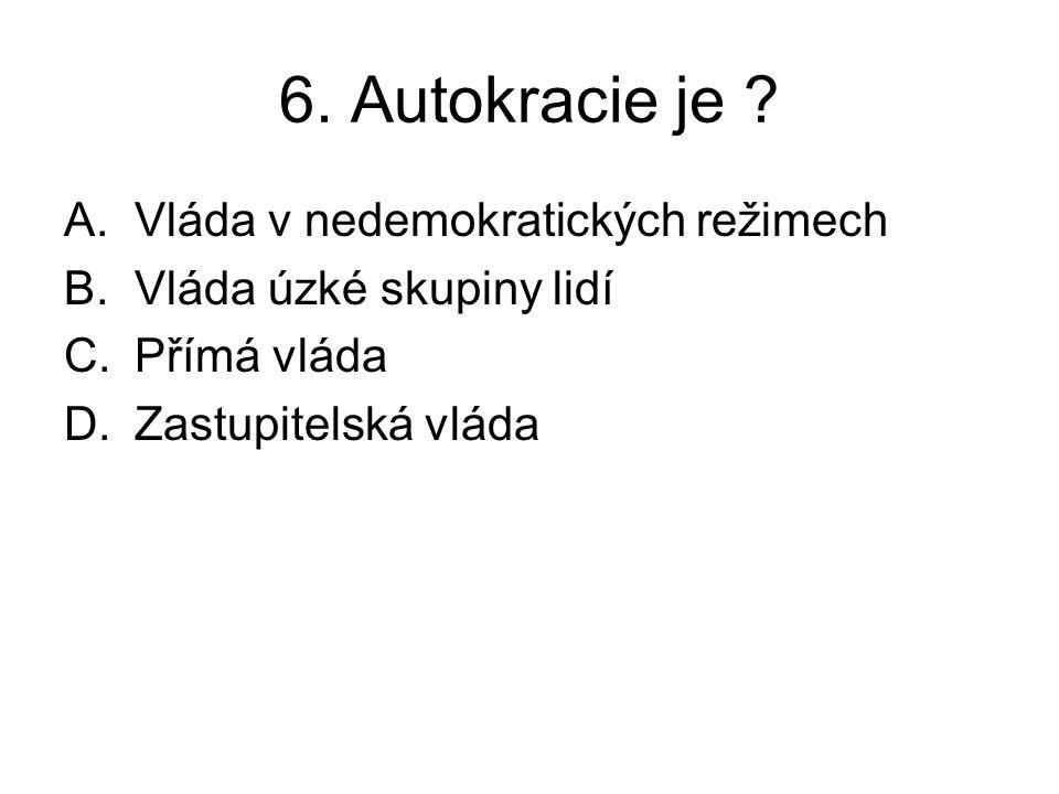 6. Autokracie je ? A.Vláda v nedemokratických režimech B.Vláda úzké skupiny lidí C.Přímá vláda D.Zastupitelská vláda
