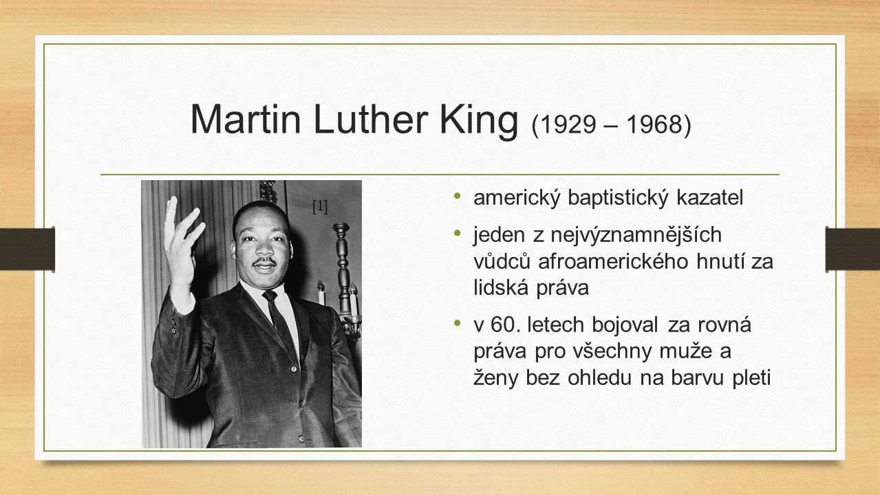 Martin Luther King (1929 – 1968) americký baptistický kazatel jeden z nejvýznamnějších vůdců afroamerického hnutí za lidská práva v 60. letech bojoval