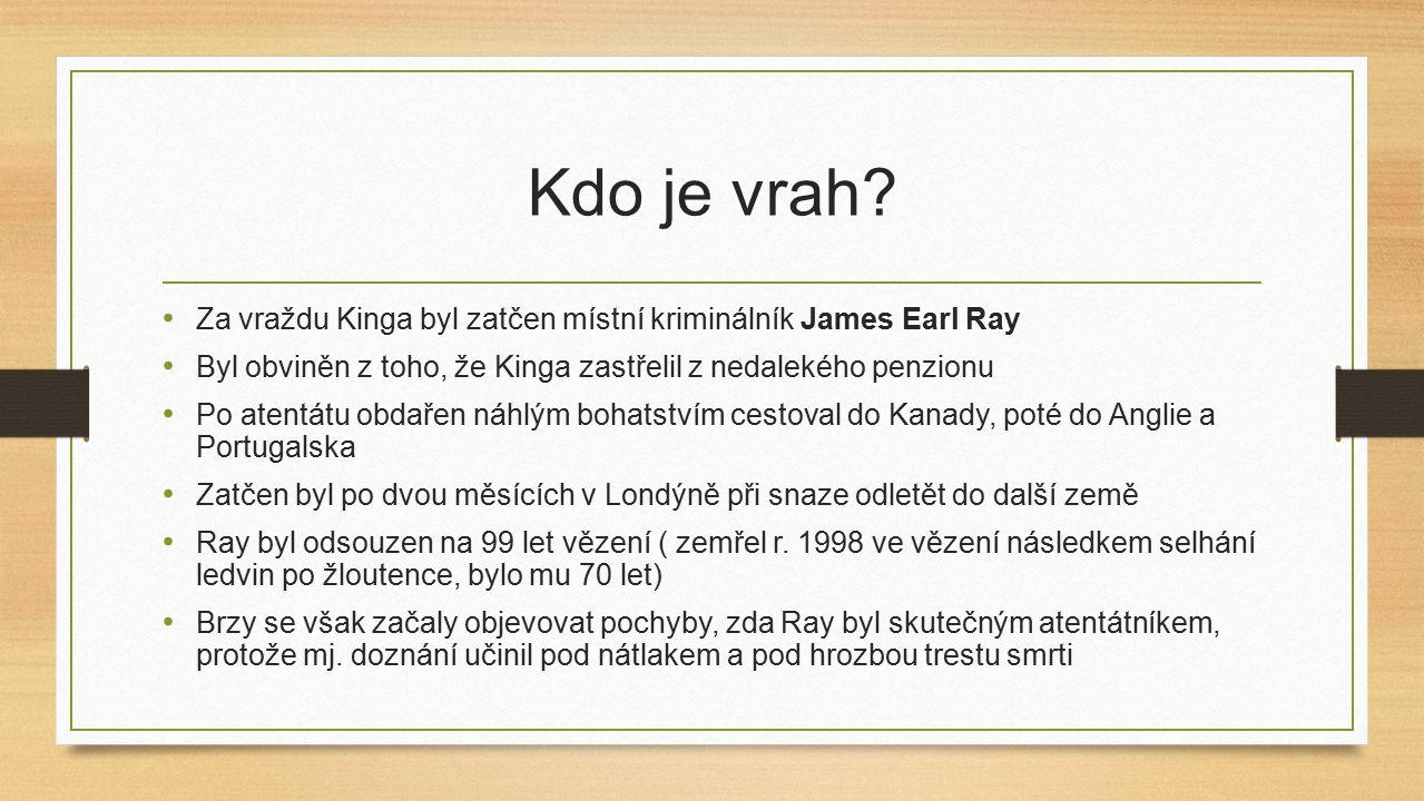 Kdo je vrah? Za vraždu Kinga byl zatčen místní kriminálník James Earl Ray Byl obviněn z toho, že Kinga zastřelil z nedalekého penzionu Po atentátu obd