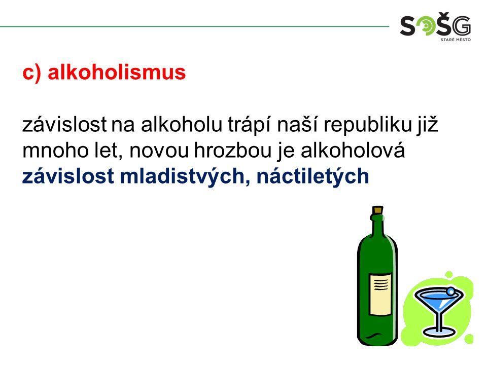 c) alkoholismus závislost na alkoholu trápí naší republiku již mnoho let, novou hrozbou je alkoholová závislost mladistvých, náctiletých