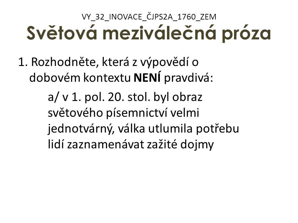 VY_32_INOVACE_ČJPS2A_1760_ZEM Světová meziválečná próza 1. Rozhodněte, která z výpovědí o dobovém kontextu NENÍ pravdivá: a/ v 1. pol. 20. stol. byl o