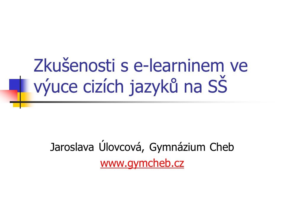 Zkušenosti s e-learninem ve výuce cizích jazyků na SŠ Jaroslava Úlovcová, Gymnázium Cheb www.gymcheb.cz