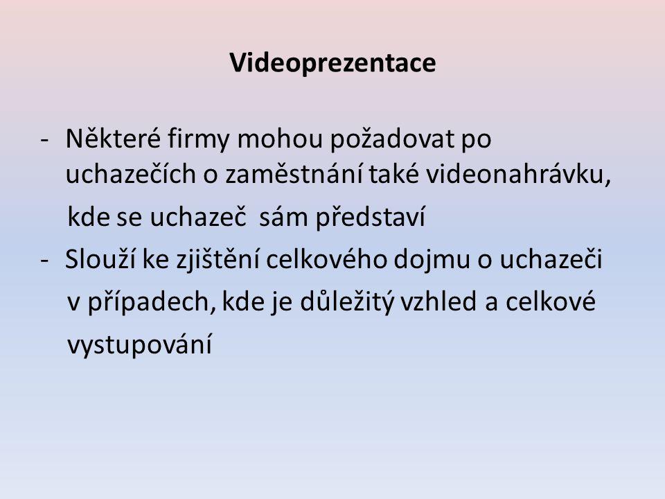 Videoprezentace -Některé firmy mohou požadovat po uchazečích o zaměstnání také videonahrávku, kde se uchazeč sám představí -Slouží ke zjištění celkového dojmu o uchazeči v případech, kde je důležitý vzhled a celkové vystupování