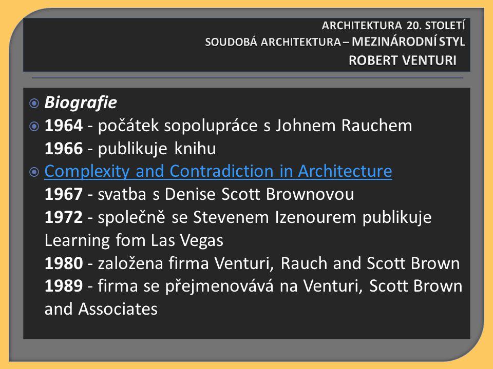  Biografie  1964 - počátek sopolupráce s Johnem Rauchem 1966 - publikuje knihu  Complexity and Contradiction in Architecture 1967 - svatba s Denise Scott Brownovou 1972 - společně se Stevenem Izenourem publikuje Learning fom Las Vegas 1980 - založena firma Venturi, Rauch and Scott Brown 1989 - firma se přejmenovává na Venturi, Scott Brown and Associates Complexity and Contradiction in Architecture