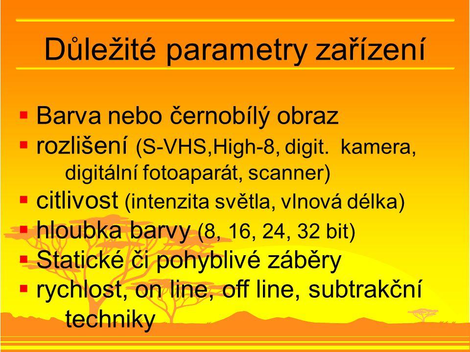 Důležité parametry zařízení  Barva nebo černobílý obraz  rozlišení (S-VHS,High-8, digit. kamera, digitální fotoaparát, scanner)  citlivost (intenzi