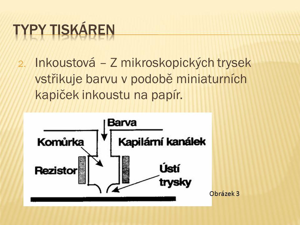 2. Inkoustová – Z mikroskopických trysek vstřikuje barvu v podobě miniaturních kapiček inkoustu na papír. Obrázek 3