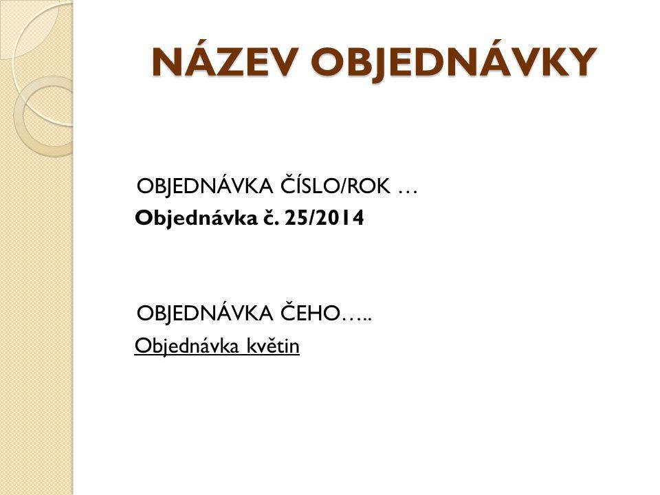 NÁZEV OBJEDNÁVKY OBJEDNÁVKA ČÍSLO/ROK … Objednávka č. 25/2014 OBJEDNÁVKA ČEHO….. Objednávka květin