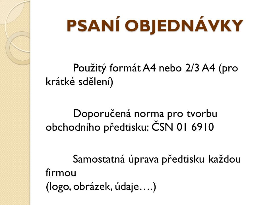 PSANÍ OBJEDNÁVKY Použitý formát A4 nebo 2/3 A4 (pro krátké sdělení) Doporučená norma pro tvorbu obchodního předtisku: ČSN 01 6910 Samostatná úprava př