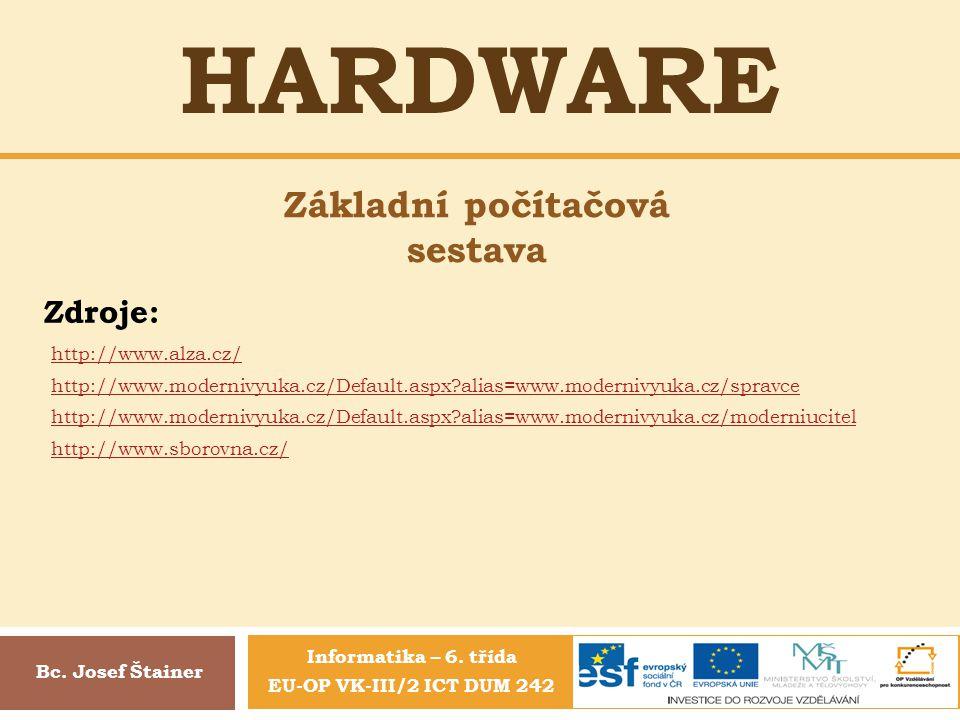 HARDWARE Bc. Josef Štainer Základní počítačová sestava Zdroje: http://www.alza.cz/ http://www.modernivyuka.cz/Default.aspx?alias=www.modernivyuka.cz/s