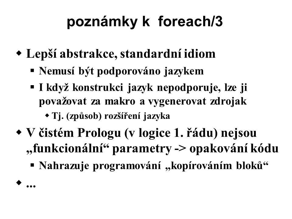 poznámky k foreach/3  Lepší abstrakce, standardní idiom  Nemusí být podporováno jazykem  I když konstrukci jazyk nepodporuje, lze ji považovat za makro a vygenerovat zdrojak  Tj.