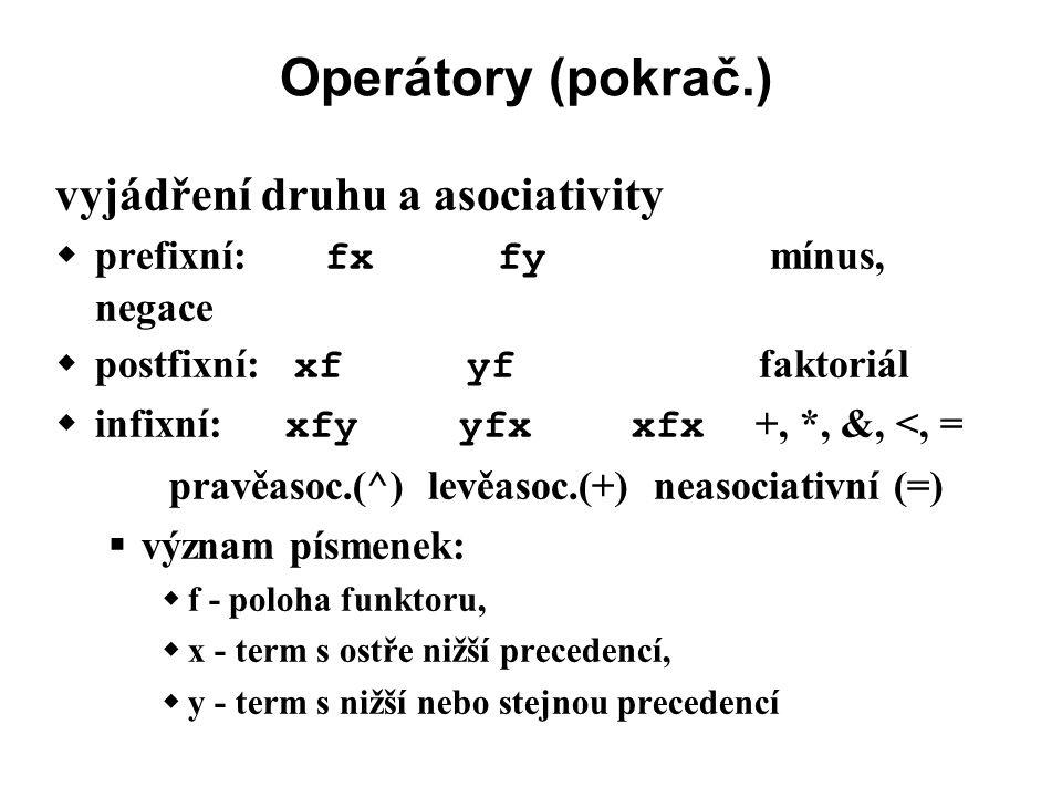 Operátory (pokrač.) vyjádření druhu a asociativity  prefixní: fx fy mínus, negace  postfixní: xf yf faktoriál  infixní: xfy yfx xfx +, *, &, <, = pravěasoc.(^) levěasoc.(+) neasociativní (=)  význam písmenek:  f - poloha funktoru,  x - term s ostře nižší precedencí,  y - term s nižší nebo stejnou precedencí