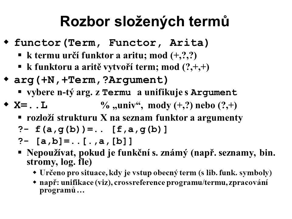 Rozbor složených termů  functor(Term, Functor, Arita)  k termu určí funktor a aritu; mod (+, , )  k funktoru a aritě vytvoří term; mod ( ,+,+)  arg(+N,+Term, Argument)  vybere n-tý arg.
