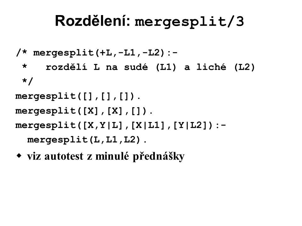Rozdělení: mergesplit/3 /* mergesplit(+L,-L1,-L2):- * rozdělí L na sudé (L1) a liché (L2) */ mergesplit([],[],[]).