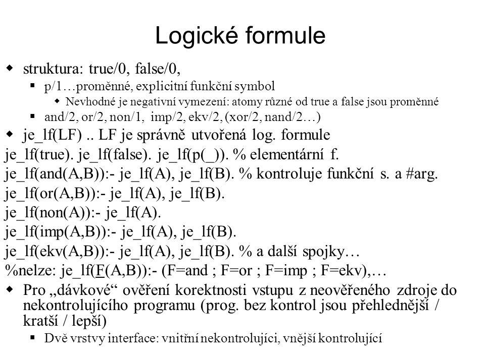 Logické formule  struktura: true/0, false/0,  p/1…proměnné, explicitní funkční symbol  Nevhodné je negativní vymezení: atomy různé od true a false jsou proměnné  and/2, or/2, non/1, imp/2, ekv/2, (xor/2, nand/2…)  je_lf(LF)..