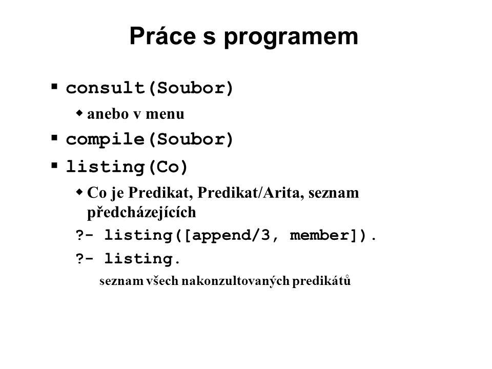 Práce s programem  consult(Soubor)  anebo v menu  compile(Soubor)  listing(Co)  Co je Predikat, Predikat/Arita, seznam předcházejících ?- listing([append/3, member]).