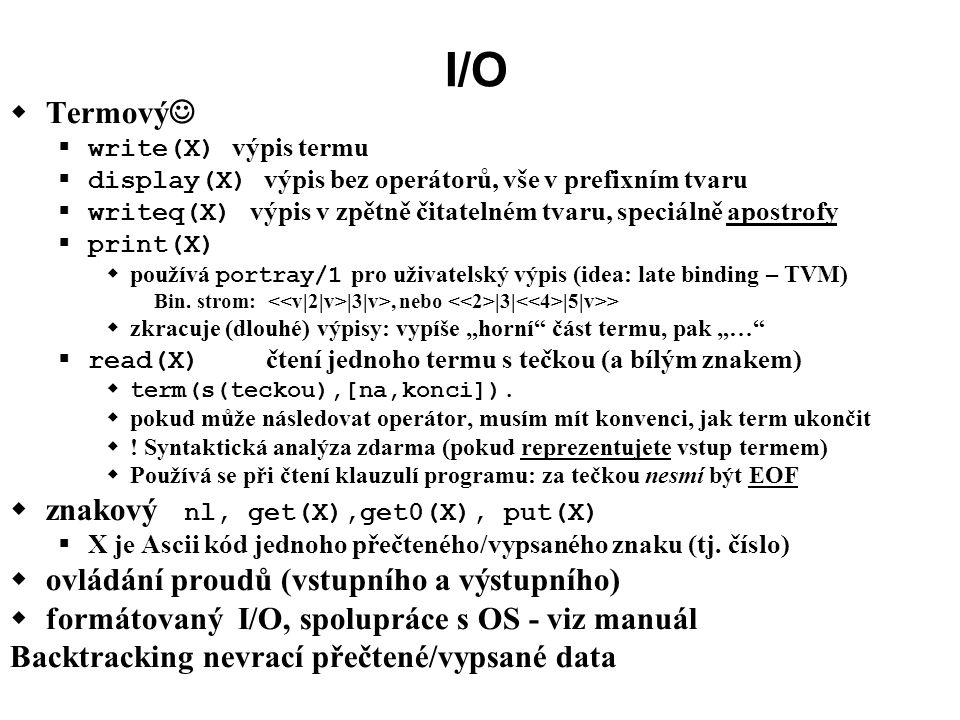 I/O  Termový  write(X) výpis termu  display(X) výpis bez operátorů, vše v prefixním tvaru  writeq(X) výpis v zpětně čitatelném tvaru, speciálně apostrofy  print(X)  používá portray/1 pro uživatelský výpis (idea: late binding – TVM) Bin.