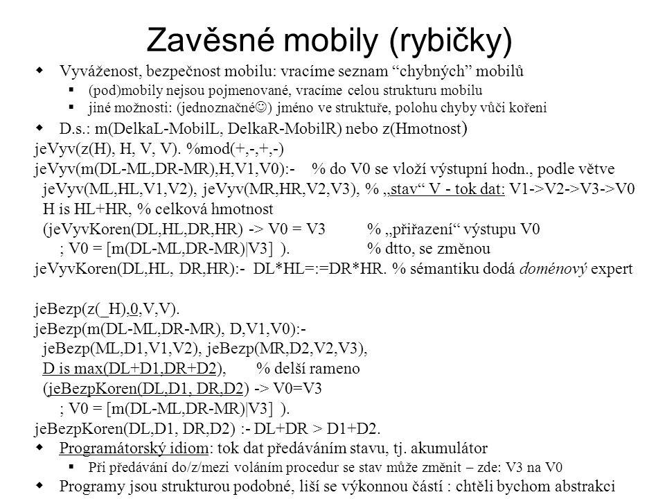 Zavěsné mobily (rybičky)  Vyváženost, bezpečnost mobilu: vracíme seznam chybných mobilů  (pod)mobily nejsou pojmenované, vracíme celou strukturu mobilu  jiné možnosti: (jednoznačné ) jméno ve struktuře, polohu chyby vůči kořeni  D.s.: m(DelkaL-MobilL, DelkaR-MobilR) nebo z(Hmotnost ) jeVyv(z(H), H, V, V).