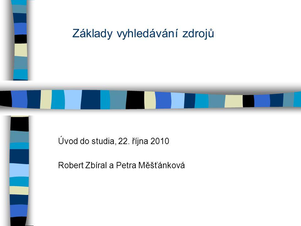 Základy vyhledávání zdrojů Úvod do studia,22. října 2010 Robert Zbíral a Petra Měšťánková