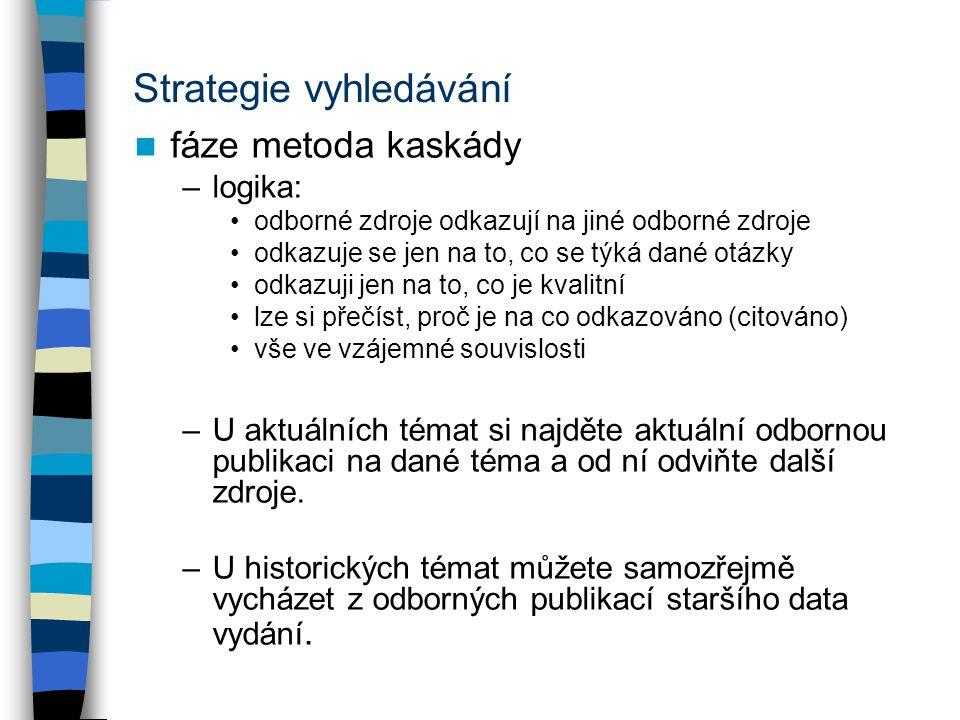 Strategie vyhledávání fáze metoda kaskády –logika: odborné zdroje odkazují na jiné odborné zdroje odkazuje se jen na to, co se týká dané otázky odkazu