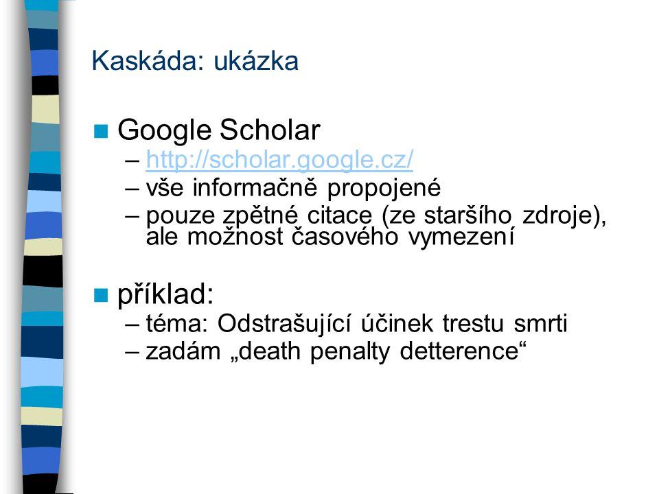 Kaskáda: ukázka Google Scholar –http://scholar.google.cz/http://scholar.google.cz/ –vše informačně propojené –pouze zpětné citace (ze staršího zdroje)