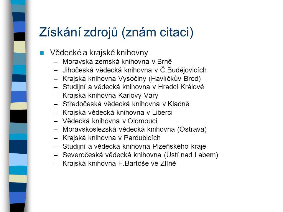 Získání zdrojů (znám citaci) Vědecké a krajské knihovny –Moravská zemská knihovna v Brně –Jihočeská vědecká knihovna v Č.Budějovicích –Krajská knihovn