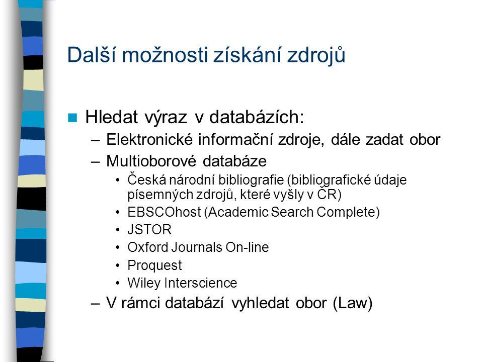 Další možnosti získání zdrojů Hledat výraz v databázích: –Elektronické informační zdroje, dále zadat obor –Multioborové databáze Česká národní bibliografie (bibliografické údaje písemných zdrojů, které vyšly v ČR) EBSCOhost (Academic Search Complete) JSTOR Oxford Journals On-line Proquest Wiley Interscience –V rámci databází vyhledat obor (Law)