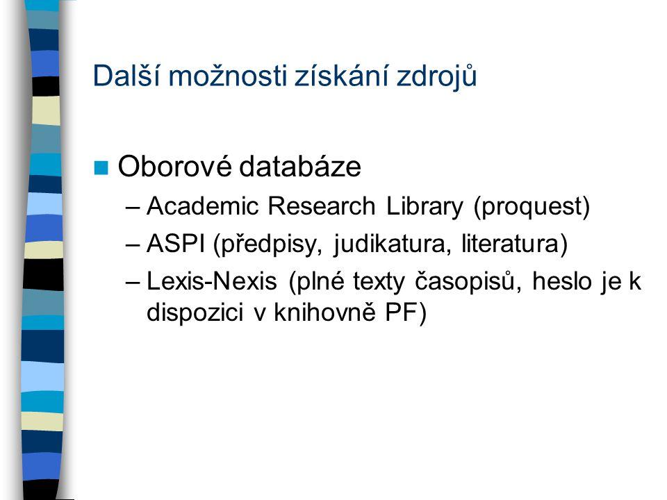 Další možnosti získání zdrojů Oborové databáze –Academic Research Library (proquest) –ASPI (předpisy, judikatura, literatura) –Lexis-Nexis (plné texty časopisů, heslo je k dispozici v knihovně PF)