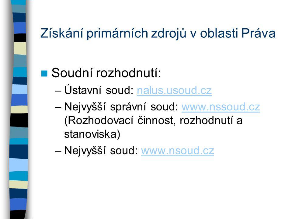Získání primárních zdrojů v oblasti Práva Soudní rozhodnutí: –Ústavní soud: nalus.usoud.cznalus.usoud.cz –Nejvyšší správní soud: www.nssoud.cz (Rozhodovací činnost, rozhodnutí a stanoviska)www.nssoud.cz –Nejvyšší soud: www.nsoud.czwww.nsoud.cz