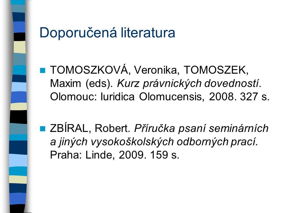 Doporučená literatura TOMOSZKOVÁ, Veronika, TOMOSZEK, Maxim (eds). Kurz právnických dovedností. Olomouc: Iuridica Olomucensis, 2008. 327 s. ZBÍRAL, Ro
