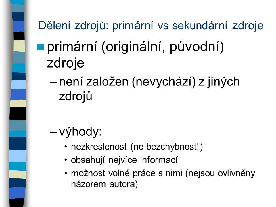 Dělení zdrojů: primární vs sekundární zdroje primární (originální, původní) zdroje –není založen (nevychází) z jiných zdrojů –výhody: nezkreslenost (n