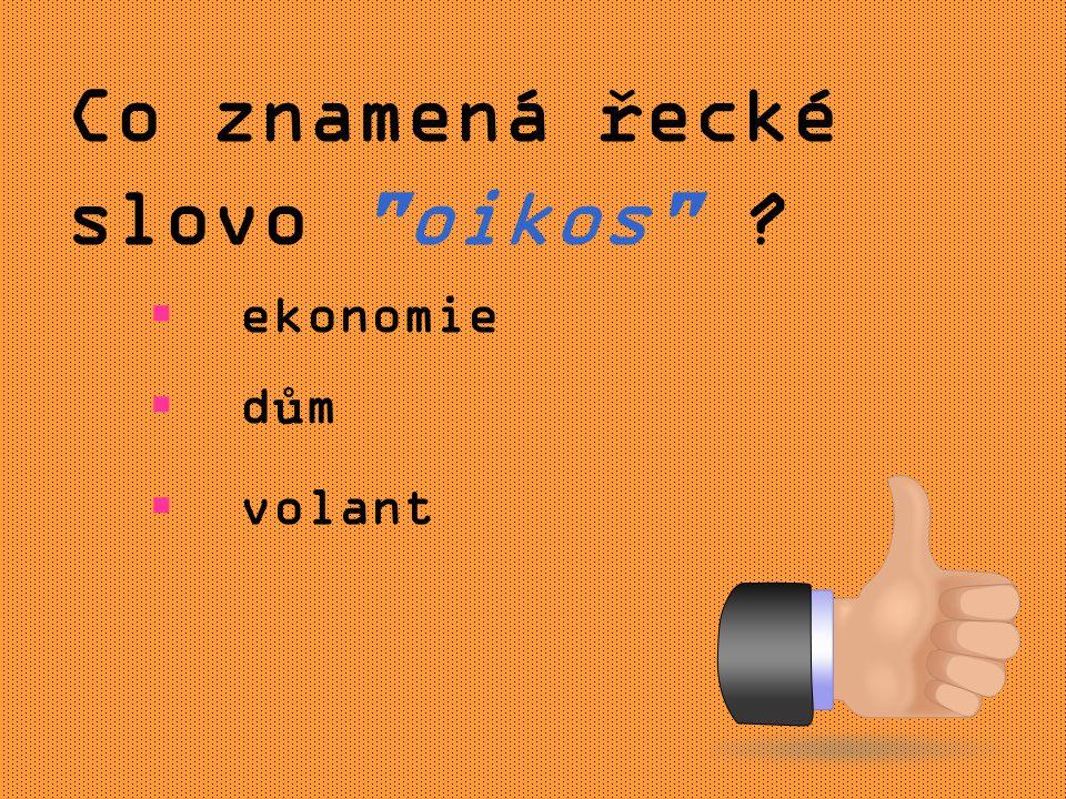 Co znamená řecké slovo oikos  ekonomie  dům  volant