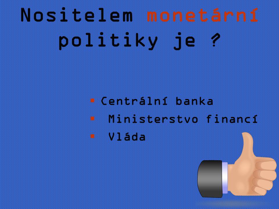 Nositelem monetární politiky je CCentrální banka  Ministerstvo financí  Vláda