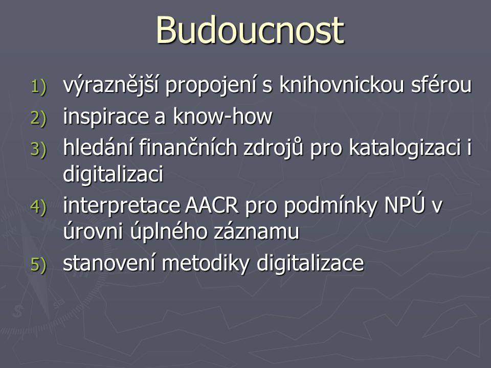 Budoucnost 1) výraznější propojení s knihovnickou sférou 2) inspirace a know-how 3) hledání finančních zdrojů pro katalogizaci i digitalizaci 4) interpretace AACR pro podmínky NPÚ v úrovni úplného záznamu 5) stanovení metodiky digitalizace