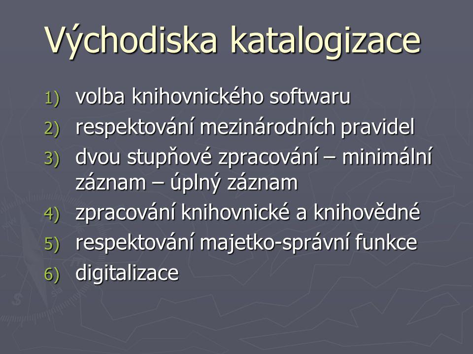 Východiska katalogizace 1) volba knihovnického softwaru 2) respektování mezinárodních pravidel 3) dvou stupňové zpracování – minimální záznam – úplný záznam 4) zpracování knihovnické a knihovědné 5) respektování majetko-správní funkce 6) digitalizace