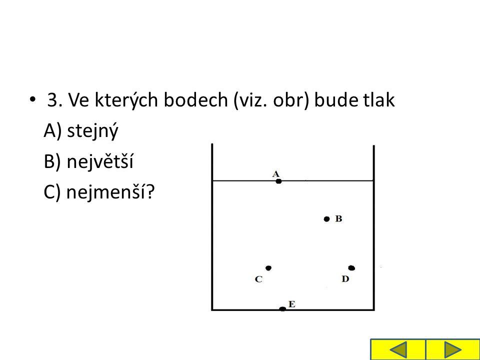 3. Ve kterých bodech (viz. obr) bude tlak A) stejný B) největší C) nejmenší?