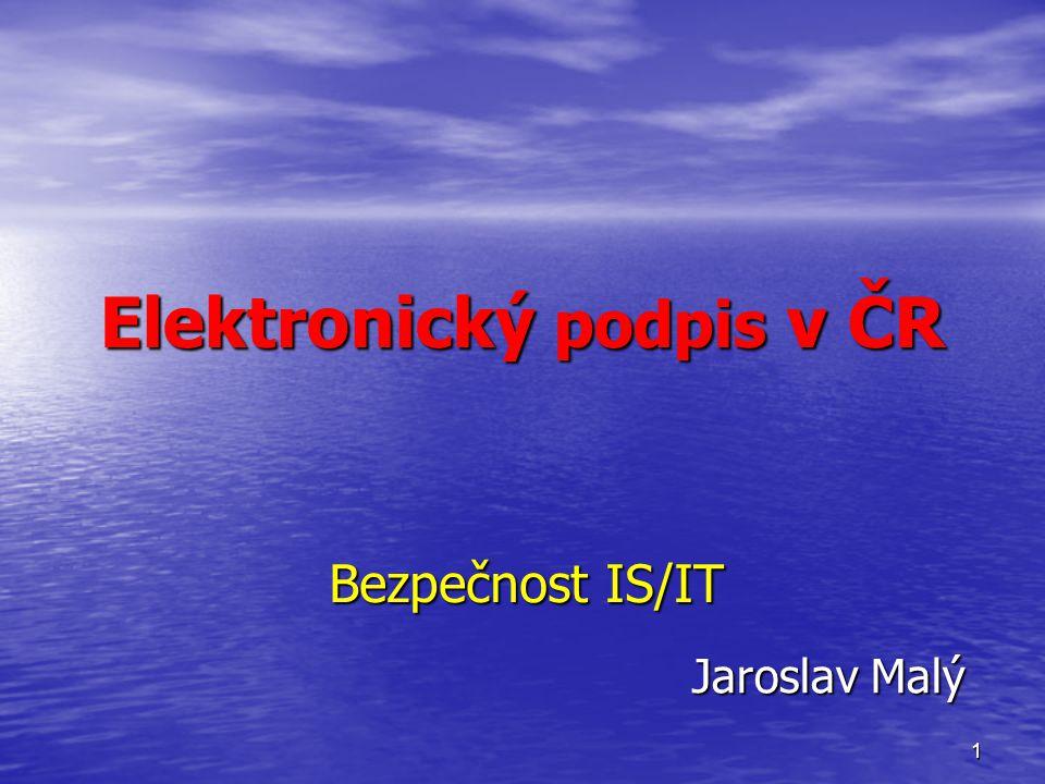 1 Elektronický podpis v ČR Bezpečnost IS/IT Jaroslav Malý