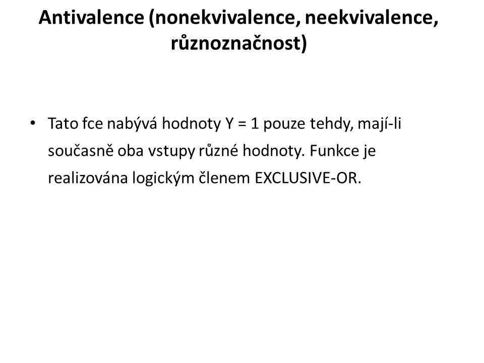 Antivalence (nonekvivalence, neekvivalence, různoznačnost) Tato fce nabývá hodnoty Y = 1 pouze tehdy, mají-li současně oba vstupy různé hodnoty.