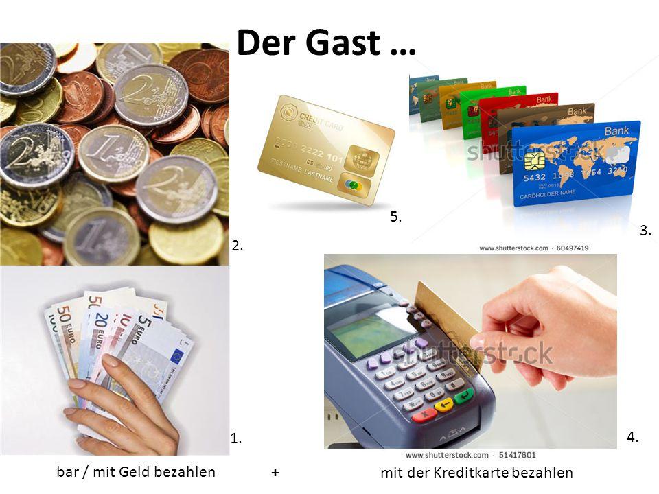 Der Gast … bar / mit Geld bezahlen mit der Kreditkarte bezahlen+ 1. 4. 3. 2. 5.