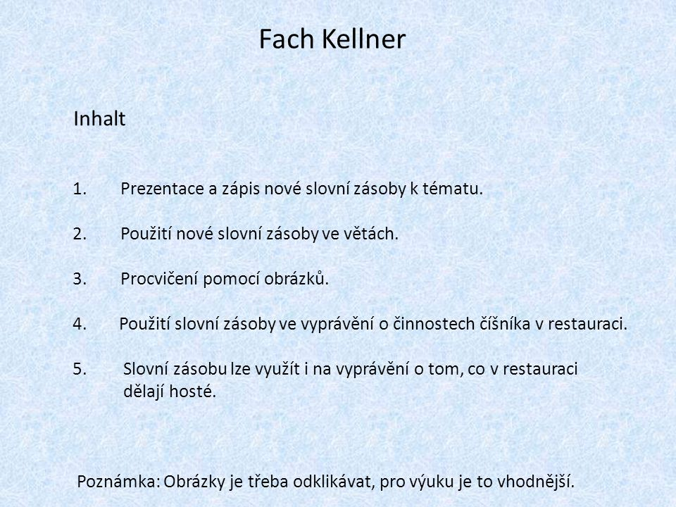 Fach Kellner Inhalt 1. Prezentace a zápis nové slovní zásoby k tématu. 2. Použití nové slovní zásoby ve větách. 3. Procvičení pomocí obrázků. 4. Použi