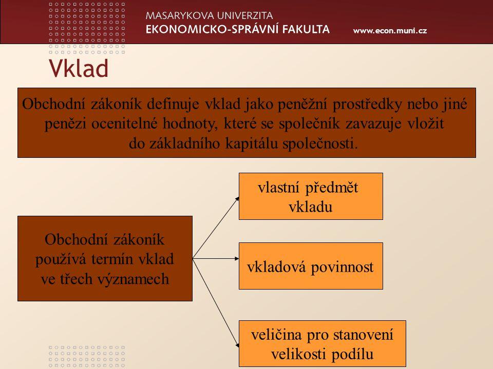 www.econ.muni.cz Vklad Obchodní zákoník definuje vklad jako peněžní prostředky nebo jiné penězi ocenitelné hodnoty, které se společník zavazuje vložit