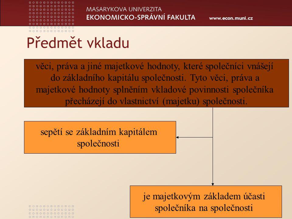 www.econ.muni.cz Předmět vkladu věci, práva a jiné majetkové hodnoty, které společníci vnášejí do základního kapitálu společnosti. Tyto věci, práva a