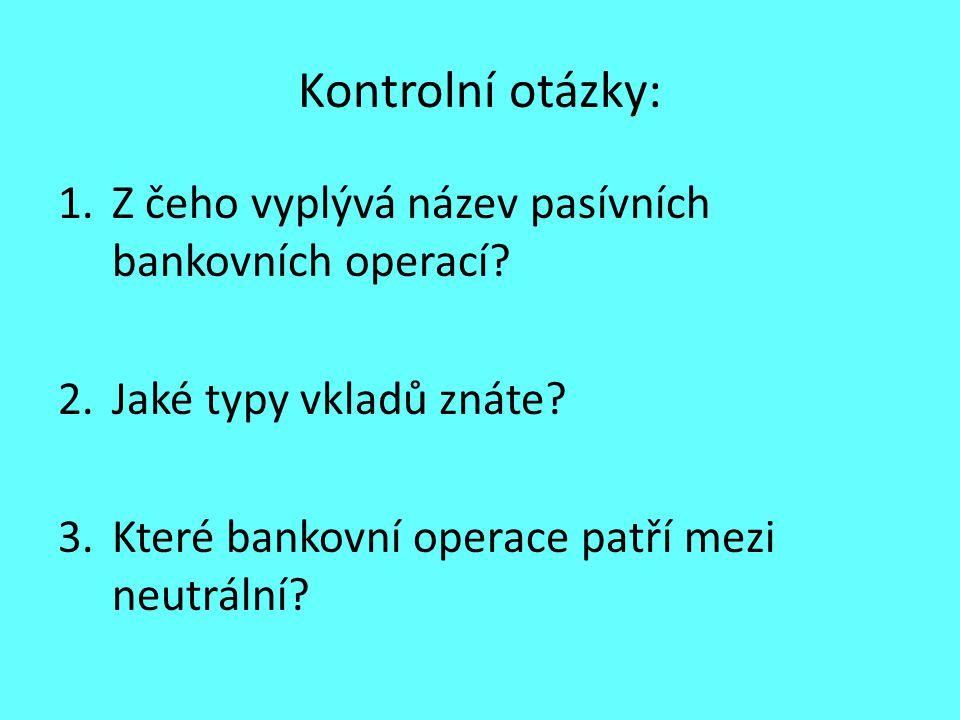 Kontrolní otázky: 1.Z čeho vyplývá název pasívních bankovních operací? 2.Jaké typy vkladů znáte? 3.Které bankovní operace patří mezi neutrální?