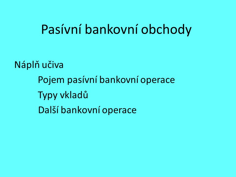 Pasívní bankovní obchody Náplň učiva Pojem pasívní bankovní operace Typy vkladů Další bankovní operace