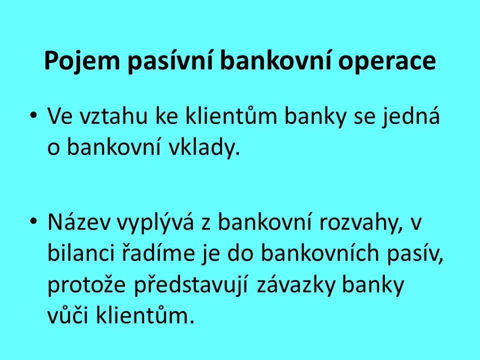 Pojem pasívní bankovní operace Ve vztahu ke klientům banky se jedná o bankovní vklady. Název vyplývá z bankovní rozvahy, v bilanci řadíme je do bankov